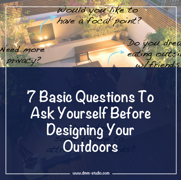 7 Basic Questions To Ask Yourself Before Designing Your Outdoors.